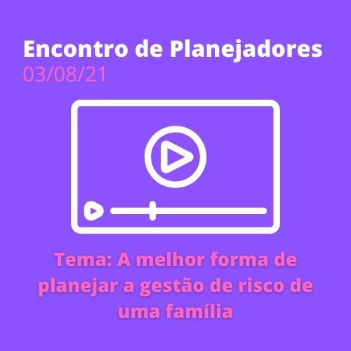 Encontro de Planejadores 03/08/21 - A melhor forma de planejar a gestão de risco de uma família